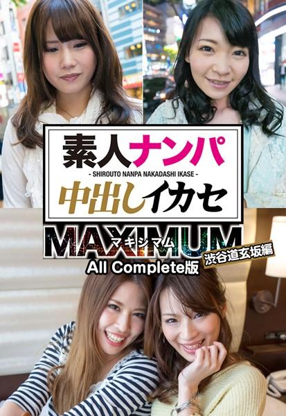 素人ナンパ中出しイカセ マキシマム 渋谷道玄坂編 All Complete版