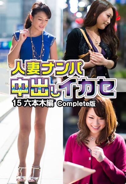 人妻ナンパ中出しイカセ15 六本木編 Complete版