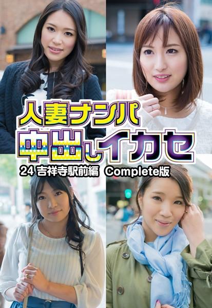 人妻ナンパ中出しイカセ24 吉祥寺駅前編 Complete版
