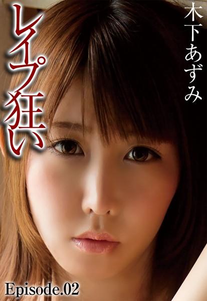 レ●プ狂い 木下あずみ Episode.02