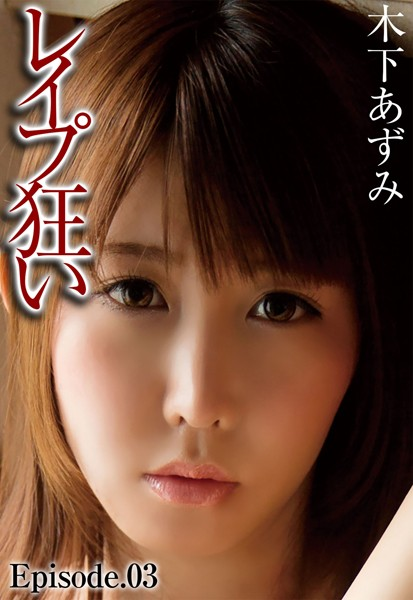 レ●プ狂い 木下あずみ Episode.03