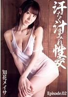 汗だく汁まみれ性交 知花メイサ Episode.02