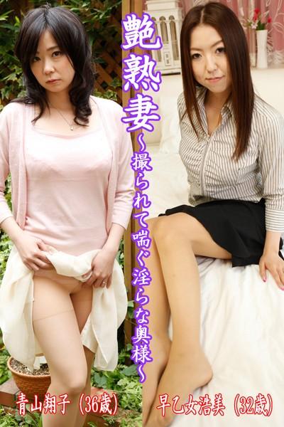 艶熟妻〜撮られて喘ぐ淫らな奥様〜青山翔子(36歳)・早乙女浩美(32歳)