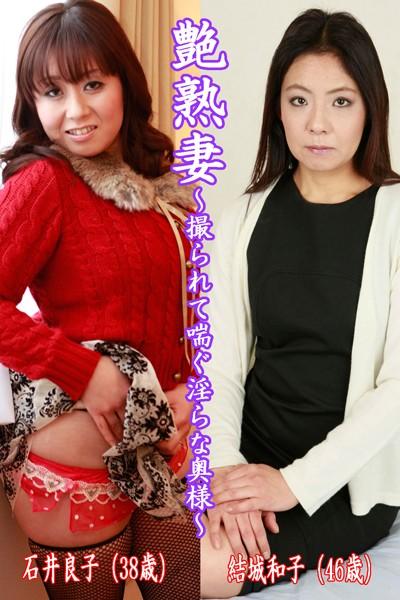 艶熟妻〜撮られて喘ぐ淫らな奥様〜石井良子(38歳)・結城和子(46歳)