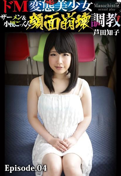 ドM変態美少女ザーメン&小便ごっくん顔面崩壊調教 芦田知子 Episode.04