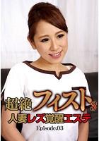 超絶フィスト人妻レズ覚醒エステ 3 Episode.03
