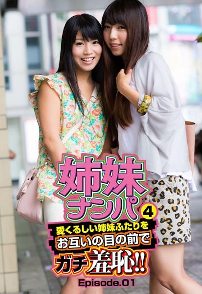 姉妹ナンパ4 愛くるしい姉妹ふたりをお互いの目の前でガチ羞恥!! Episode.01