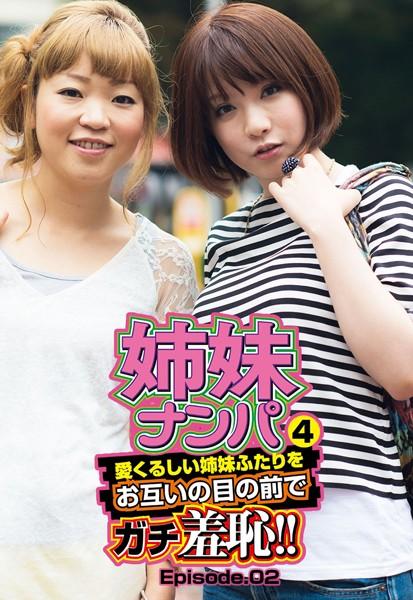 姉妹ナンパ4 愛くるしい姉妹ふたりをお互いの目の前でガチ羞恥!! Episode.02