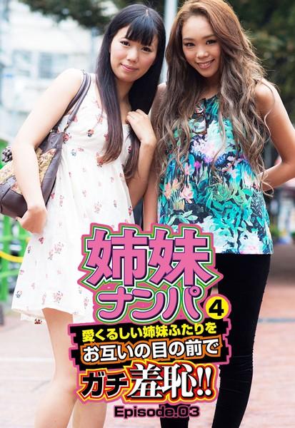 姉妹ナンパ4 愛くるしい姉妹ふたりをお互いの目の前でガチ羞恥!! Episode.03