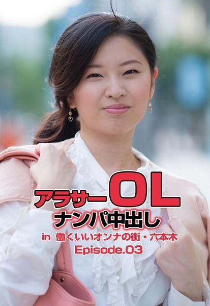 アラサーOLナンパ中出し in 働くいいオンナの街・六本木 Episode.03