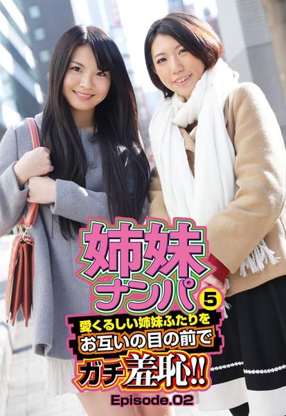 姉妹ナンパ5 愛くるしい姉妹ふたりをお互いの目の前でガチ羞恥!! Episode.02