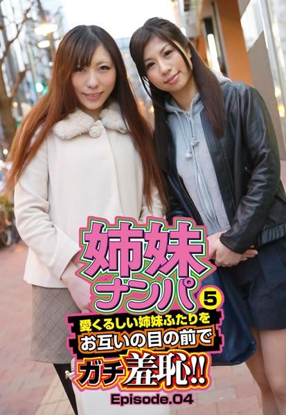 姉妹ナンパ5 愛くるしい姉妹ふたりをお互いの目の前でガチ羞恥!! Episode.04