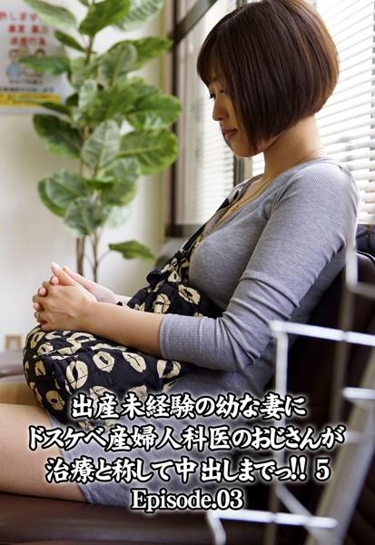 出産未経験の幼な妻にドスケベ産婦人科医のおじさんが治療と称して中出しまでっ!! 5 Episode.03