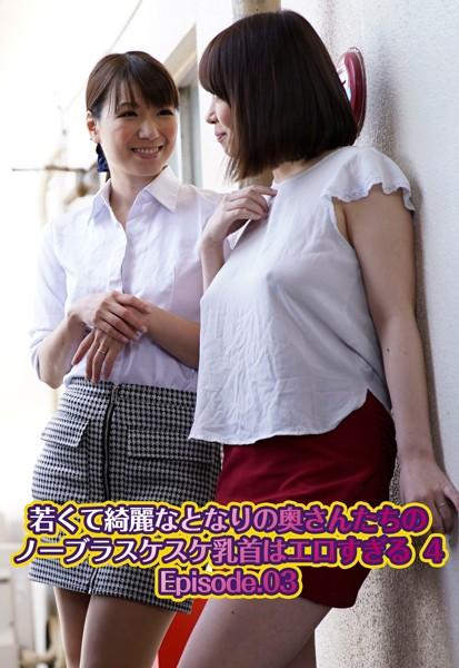 若くて綺麗なとなりの奥さんたちのノーブラスケスケ乳首はエロすぎる 4 Episode.03