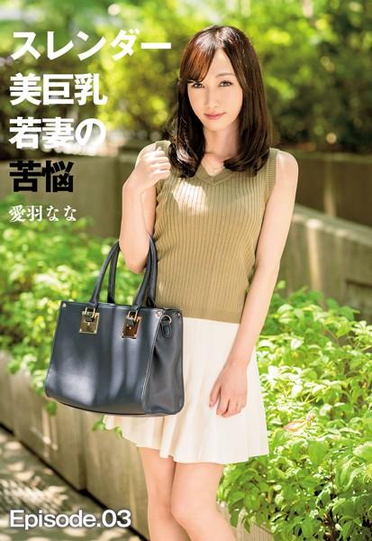 スレンダー美巨乳若妻の苦悩 愛羽なな Episode.03