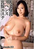 人妻爆乳スペンス乳腺エステ 塚田詩織 Episode.03