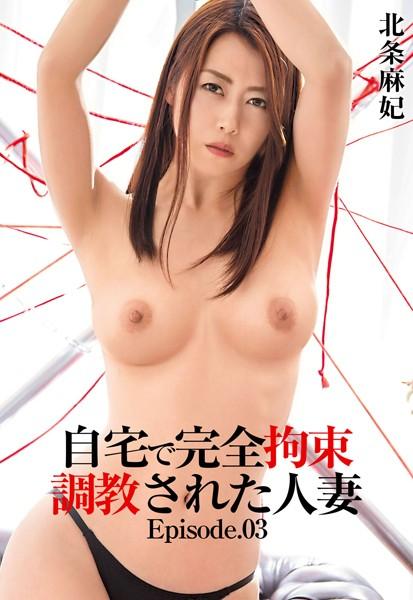 自宅で完全拘束調教された人妻 北条麻妃 Episode.03