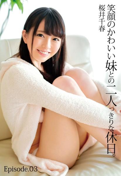 笑顔のかわいい妹との二人っきりな休日。 桜井千春 Episode.03