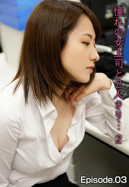 憧れの女上司と2人きり… 2 Episode.03