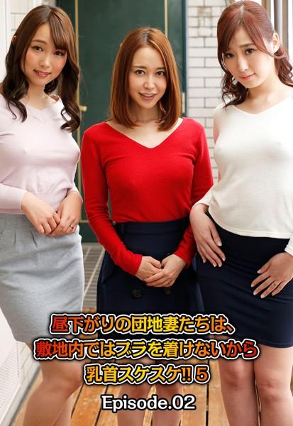 昼下がりの団地妻たちは、敷地内ではブラを着けないから乳首スケスケ!! 5 Episode.02