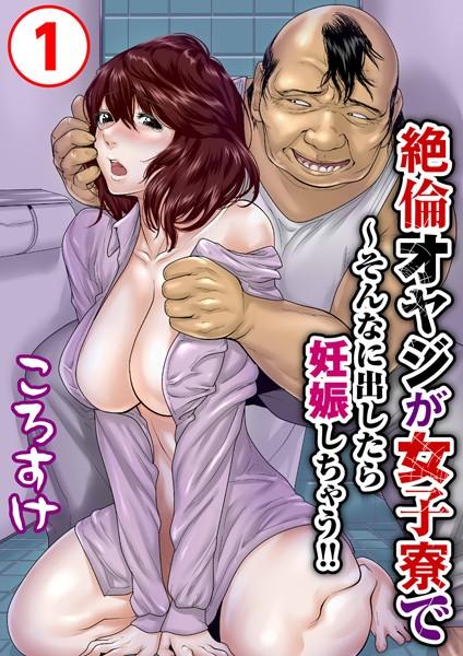 絶倫オヤジが女子寮で〜そんなに出したら妊娠しちゃう!! 1