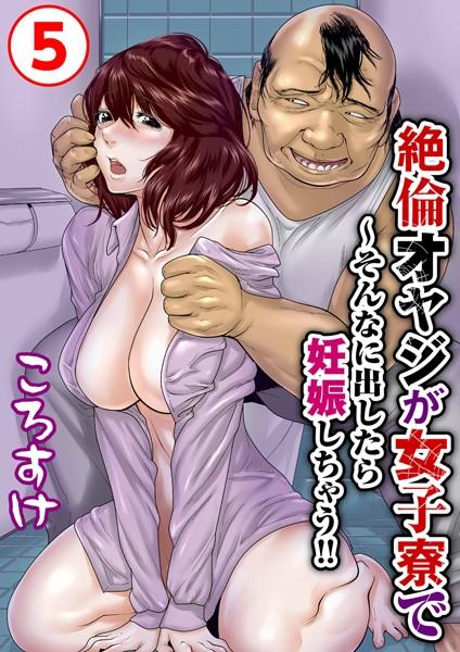 絶倫オヤジが女子寮で〜そんなに出したら妊娠しちゃう!! 5
