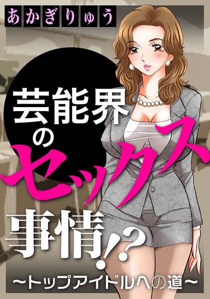 【アイドル・芸能人 エロ漫画】芸能界のセックス事情!?〜トップアイドルへの道〜