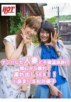 ナンパした人妻と不倫温泉旅行 都心から離れて連れ出しSEX!! 小泉まり&松井優子