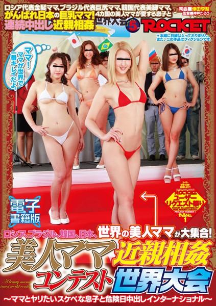 ロシア、ブラジル、韓国、日本、世界の美人ママが大集合!美人ママ近親相姦コンテスト 世界大会【電子書籍版】