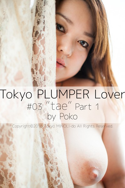 Tokyo PLUMPER Lover #03 'tae' Part1【ぽっちゃり女性の写真集】