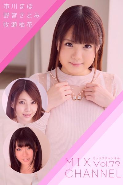 【中出し】MIX CHANNEL Vol.79 / 市川まほ 野宮さとみ 牧瀬柚花