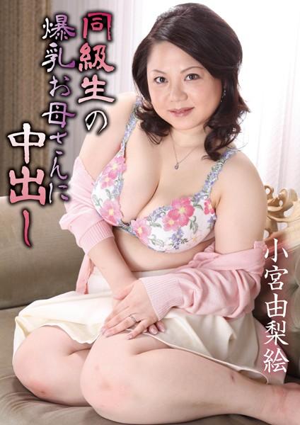 同級生の爆乳お母さんに中出し小宮由梨絵