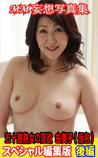 MM妄想写真集 五十路熟女の淫欲 由美子(仮名) スペシャル編集版 後編