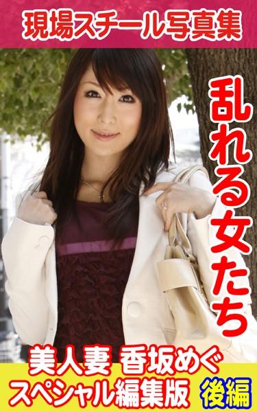 現場スチール写真集 乱れる女たち 美人妻 香坂めぐ スペシャル編集版 後編