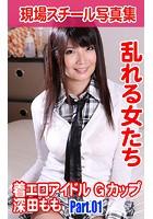 現場スチール写真集 乱れる女たち 着エロアイドル Gカップ深田もも PART.01 k769aneme00735のパッケージ画像