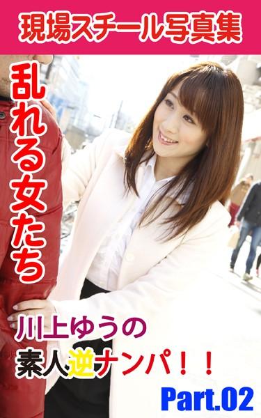 現場スチール写真集 乱れる女たち 川上ゆうの素人逆ナンパ!! PART.02
