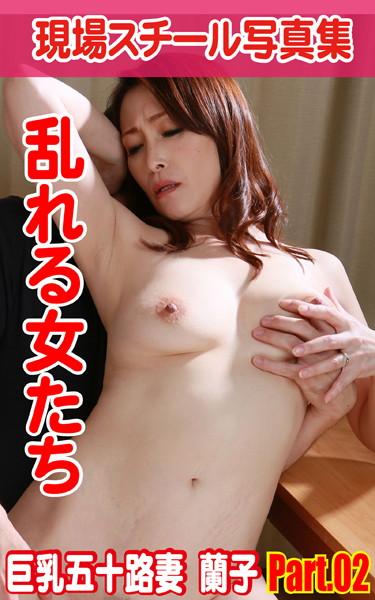 現場スチール写真集 乱れる女たち 巨乳五十路妻 蘭子 PART.02