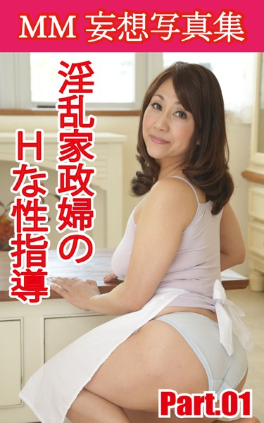 MM妄想写真集 淫乱家政婦のHな性指導 PART.01