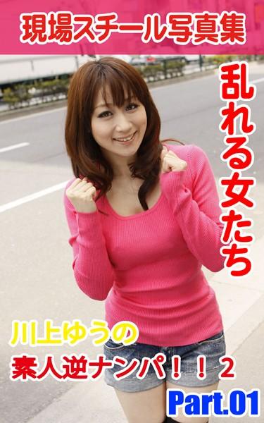 現場スチール写真集 乱れる女たち 川上ゆうの素人逆ナンパ!!2 PART.01