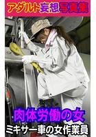アダルト妄想写真集 肉体労働の女 ミキサー車の女作業員