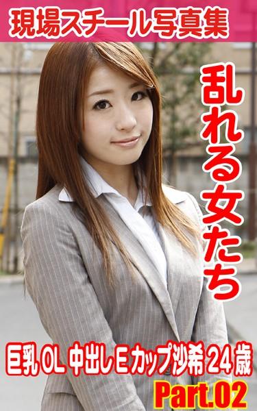 現場スチール写真集 乱れる女たち 巨乳OL中出しEカップ沙希24歳 PART.02
