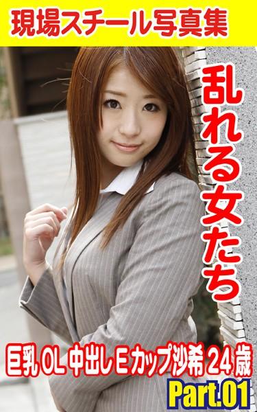 現場スチール写真集 乱れる女たち 巨乳OL中出しEカップ沙希24歳 PART.01
