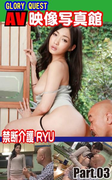 AV映像写真館 GLORY QUEST 禁断介護 RYU PART.03