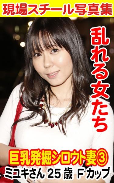 現場スチール写真集 乱れる女たち 巨乳発掘シロウト妻 3 ミユキさん25歳 Fカップ