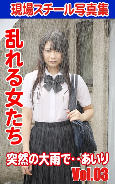 現場スチール写真集 乱れる女たち 突然の大雨で‥あいり VOL.03