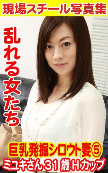 現場スチール写真集 乱れる女たち 巨乳発掘シロウト妻 5 ミユキさん31歳Hカップ
