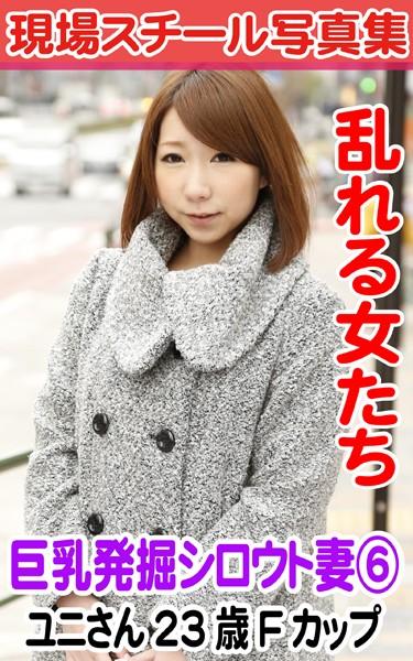 現場スチール写真集 乱れる女たち 巨乳発掘シロウト妻 6ユニさん23歳Fカップ