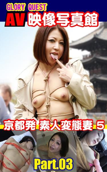 AV映像写真館 GLORY QUEST 京都発 素人変態妻 5 PART.03