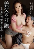 義父の介護 〜大爆乳100cmの嫁に中出ししてもうた〜 青山京香 40歳
