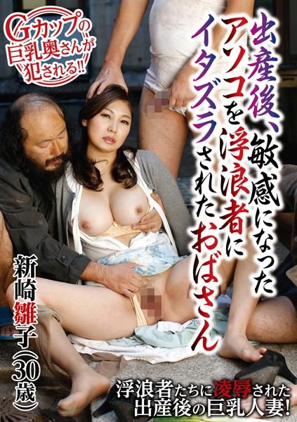 出産後、敏感になったアソコを浮浪者にイタズラされたおばさん 新崎雛子(30歳)